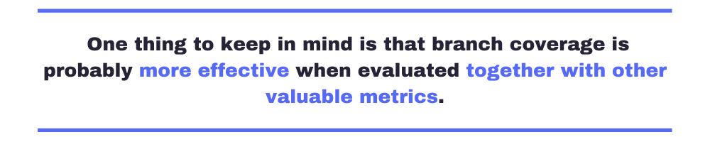 One thing to keep in mind is that branch coverage is probably more effective when evaluated together with other valuable metrics.